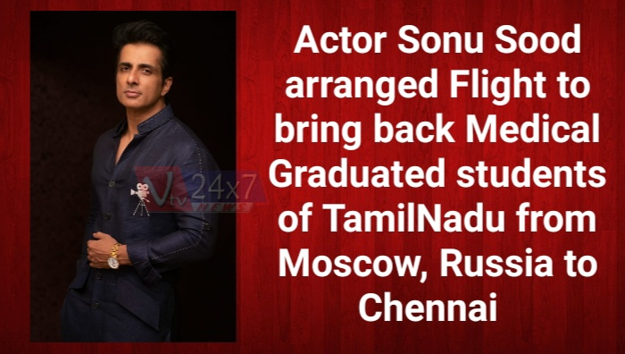 Actor Sonu Sood arranged Flight to bring back Medical Graduated students of TamilNadu  from Moscow, Russia to Chennai